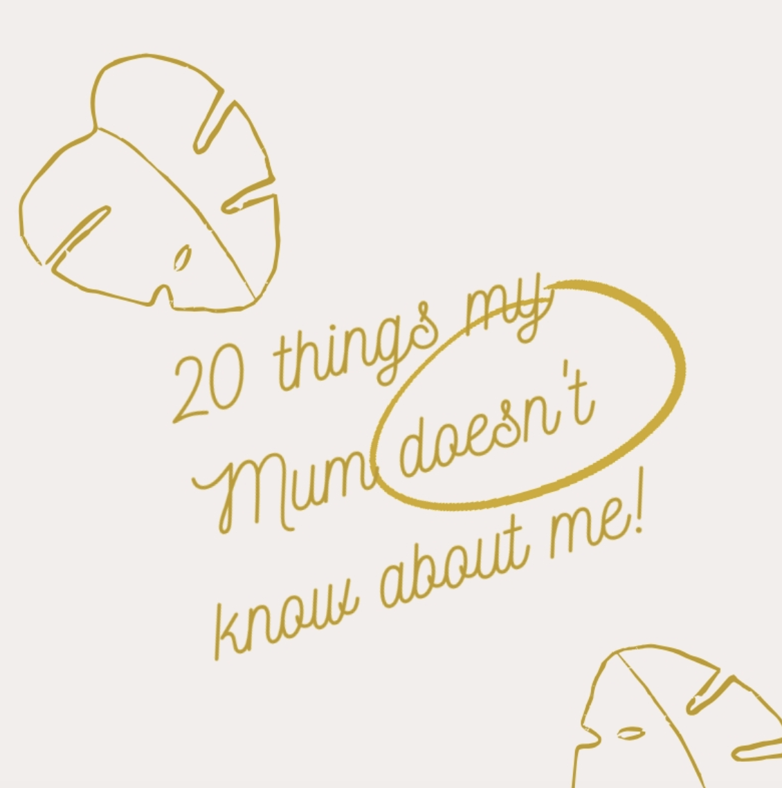 20 things my Mum doesn't know about me!